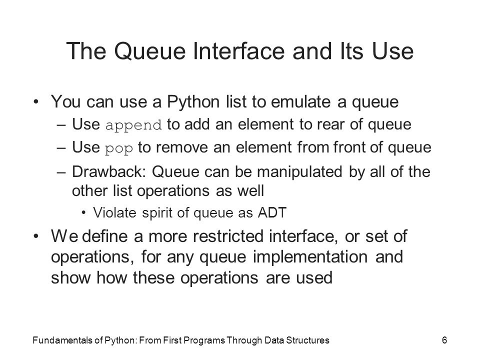 Fundamentals of Python: From First Programs Through Data Structures6 The Queue Interface and Its Use You can use a Python list to emulate a queue –Use