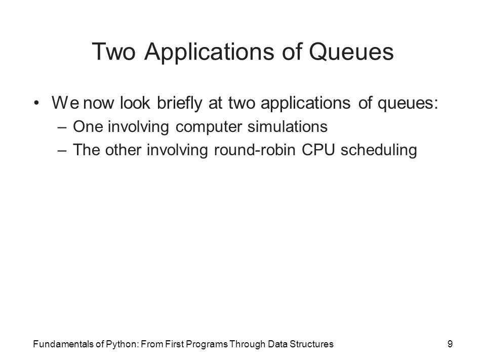 Fundamentals of Python: From First Programs Through Data Structures9 Two Applications of Queues We now look briefly at two applications of queues: –On