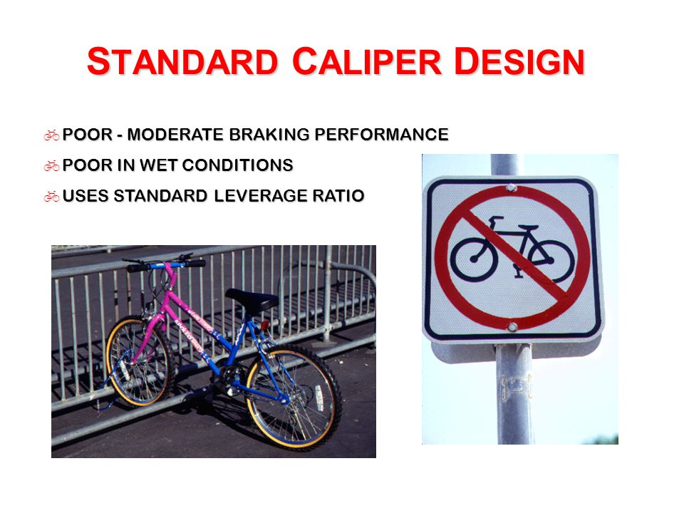 S TANDARD C ALIPER D ESIGN  POOR - MODERATE BRAKING PERFORMANCE  POOR IN WET CONDITIONS  USES STANDARD LEVERAGE RATIO