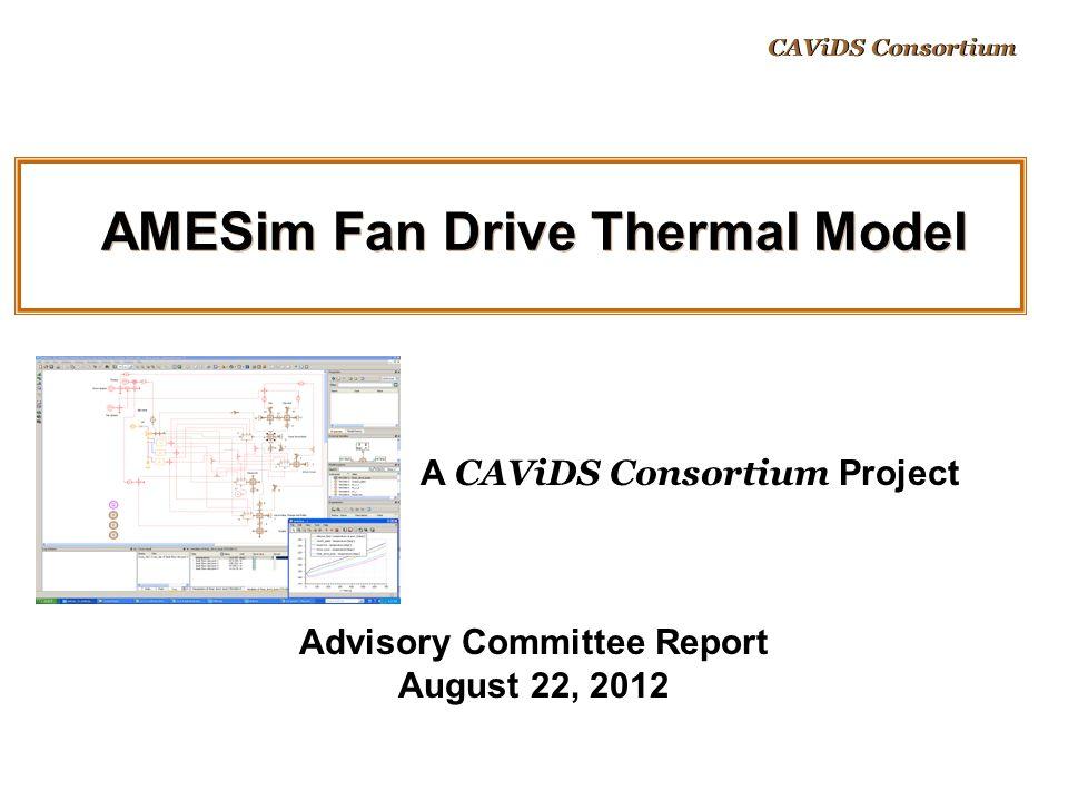AMESim Fan Drive Thermal Model Advisory Committee Report August 22, 2012 A CAViDS Consortium Project CAViDS Consortium