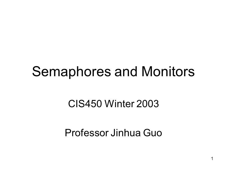 1 Semaphores and Monitors CIS450 Winter 2003 Professor Jinhua Guo