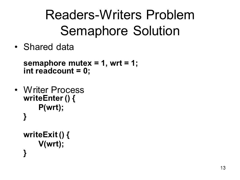 13 Readers-Writers Problem Semaphore Solution Shared data semaphore mutex = 1, wrt = 1; int readcount = 0; Writer Process writeEnter () { P(wrt); } wr