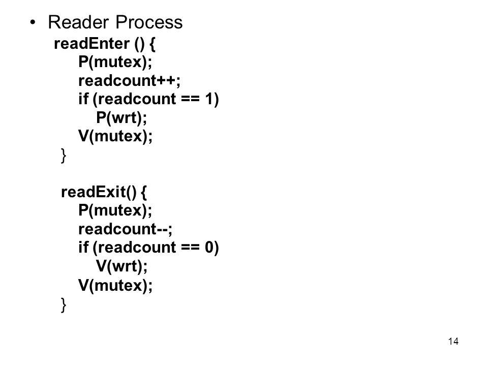 14 Reader Process readEnter () { P(mutex); readcount++; if (readcount == 1) P(wrt); V(mutex); } readExit() { P(mutex); readcount--; if (readcount == 0