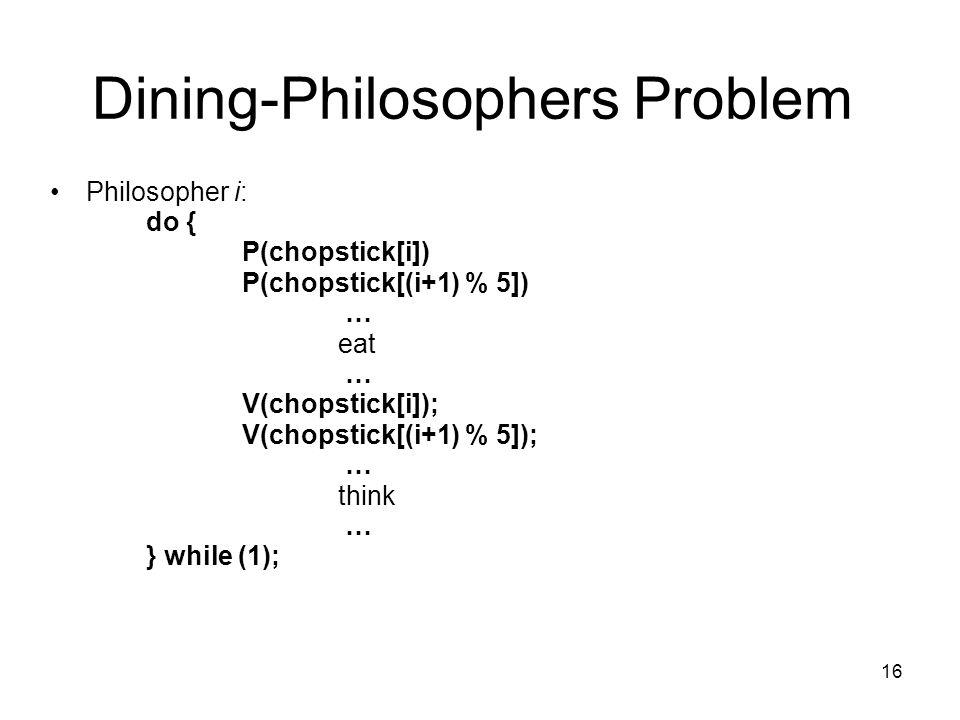 16 Dining-Philosophers Problem Philosopher i: do { P(chopstick[i]) P(chopstick[(i+1) % 5]) … eat … V(chopstick[i]); V(chopstick[(i+1) % 5]); … think …