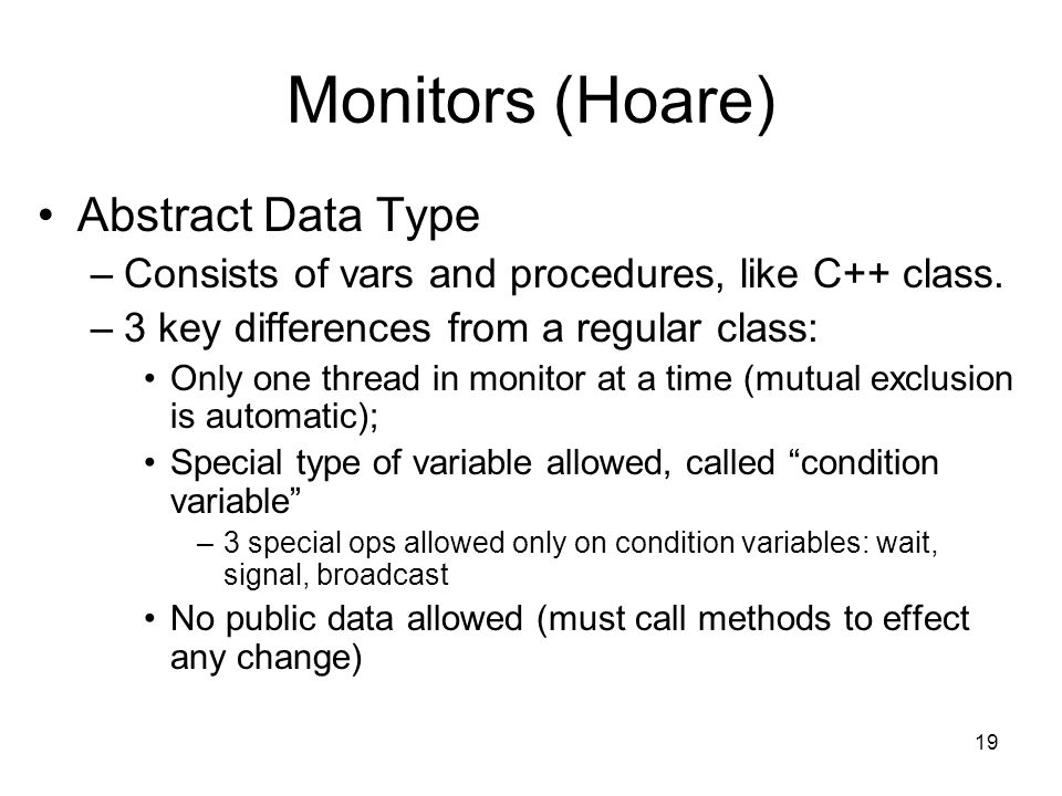 19 Monitors (Hoare) Abstract Data Type –Consists of vars and procedures, like C++ class. –3 key differences from a regular class: Only one thread in m