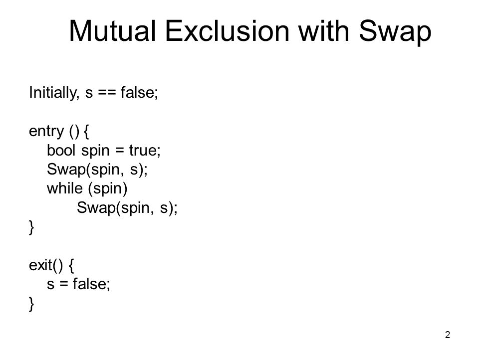 2 Mutual Exclusion with Swap Initially, s == false; entry () { bool spin = true; Swap(spin, s); while (spin) Swap(spin, s); } exit() { s = false; }