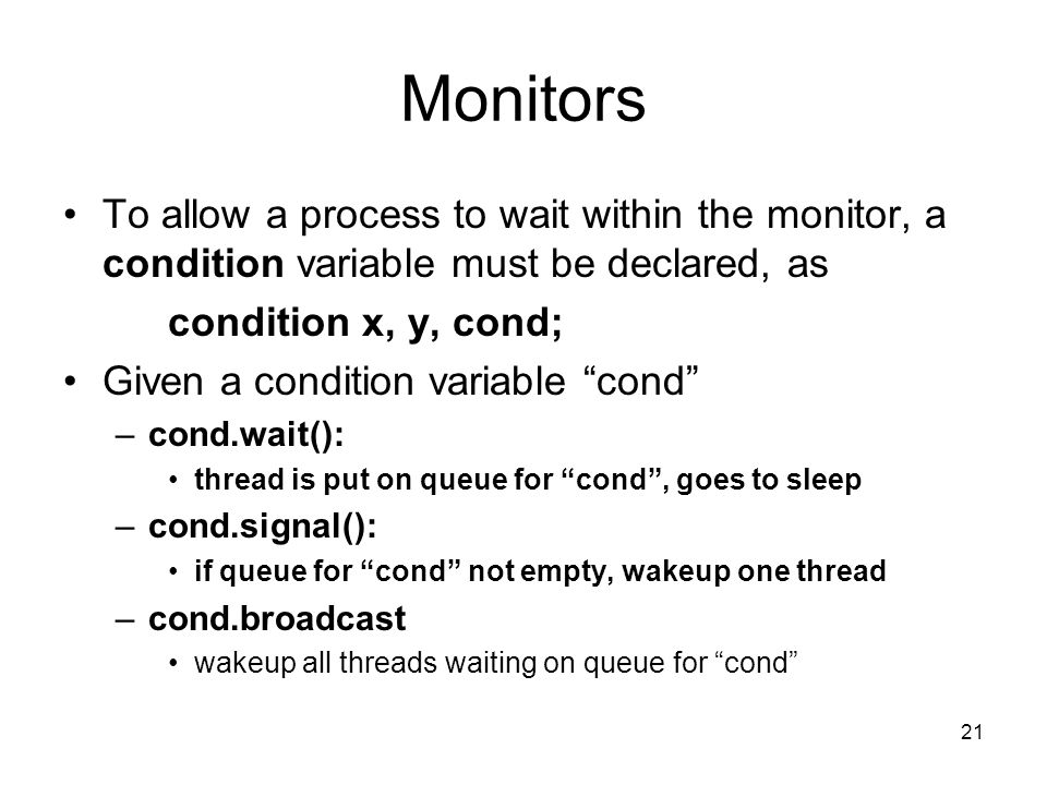21 Monitors To allow a process to wait within the monitor, a condition variable must be declared, as condition x, y, cond; Given a condition variable