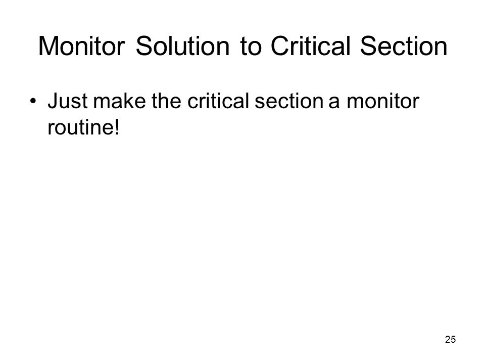 25 Monitor Solution to Critical Section Just make the critical section a monitor routine!