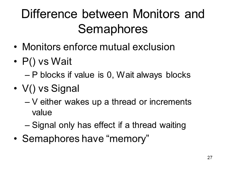 27 Difference between Monitors and Semaphores Monitors enforce mutual exclusion P() vs Wait –P blocks if value is 0, Wait always blocks V() vs Signal