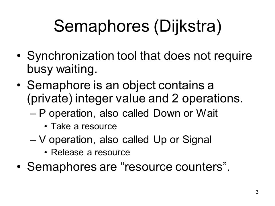 3 Semaphores (Dijkstra) Synchronization tool that does not require busy waiting. Semaphore is an object contains a (private) integer value and 2 opera