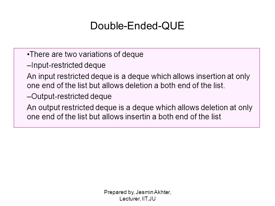 Prepared by, Jesmin Akhter, Lecturer, IIT,JU Double-Ended-QUE There are two variations of deque –Input-restricted deque An input restricted deque is a deque which allows insertion at only one end of the list but allows deletion a both end of the list.