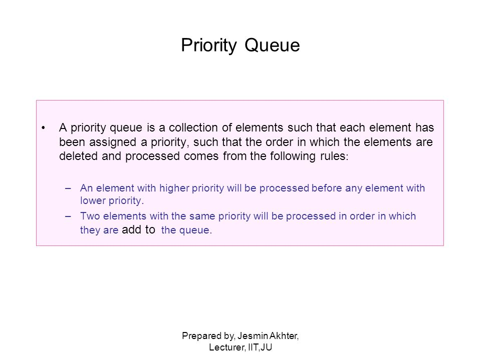 Prepared by, Jesmin Akhter, Lecturer, IIT,JU Priority Queue A priority queue is a collection of elements such that each element has been assigned a priority, such that the order in which the elements are deleted and processed comes from the following rules : –An element with higher priority will be processed before any element with lower priority.