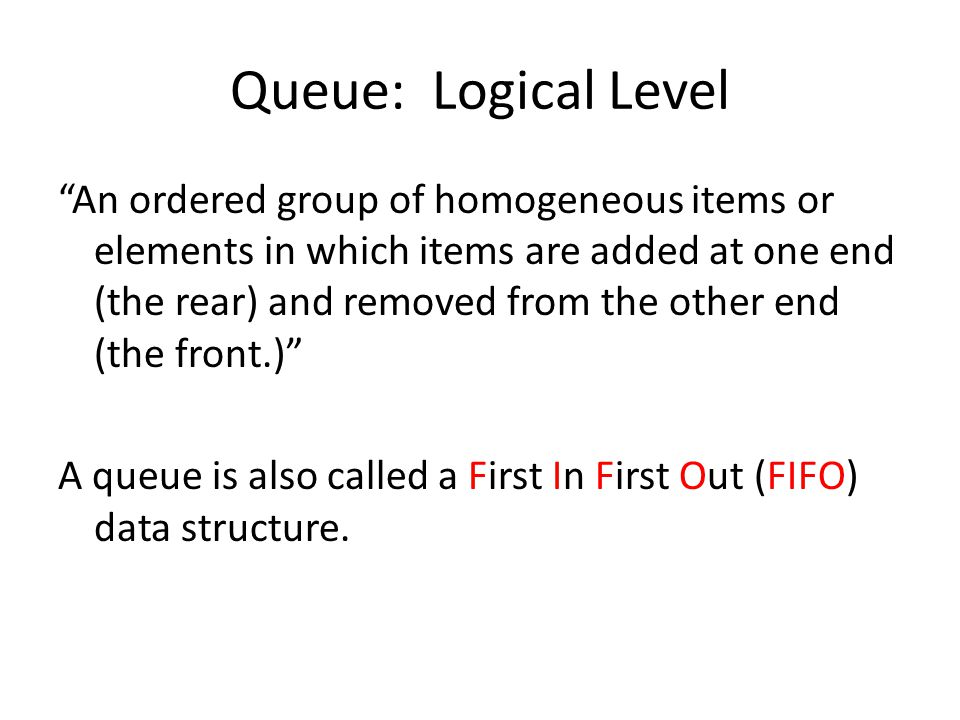 Queue: Logical Level An ordered group of homogeneous items or elements in which items are added at one end (the rear) and removed from the other end (the front.) A queue is also called a First In First Out (FIFO) data structure.