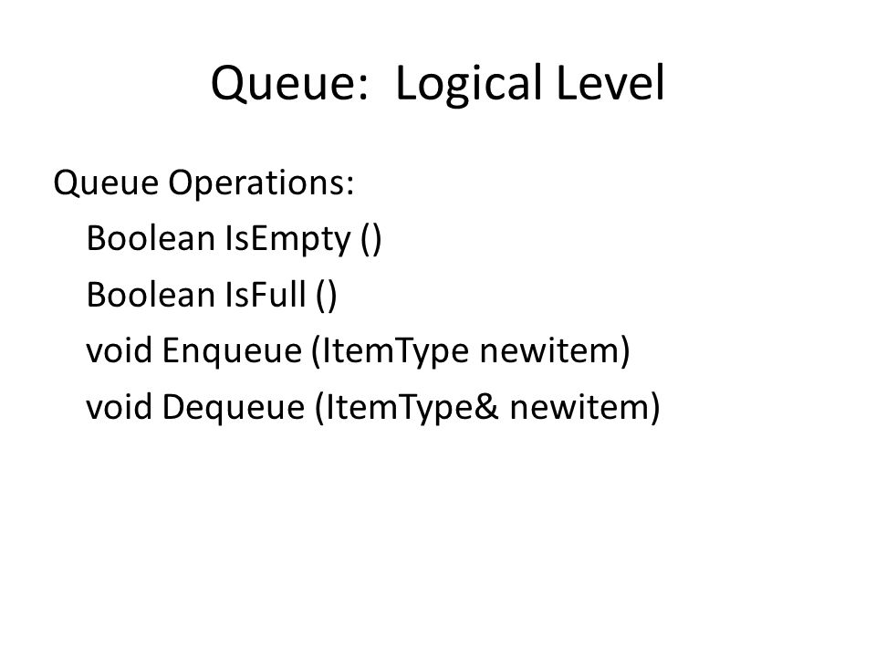 Queue: Logical Level Queue Operations: Boolean IsEmpty () Boolean IsFull () void Enqueue (ItemType newitem) void Dequeue (ItemType& newitem)
