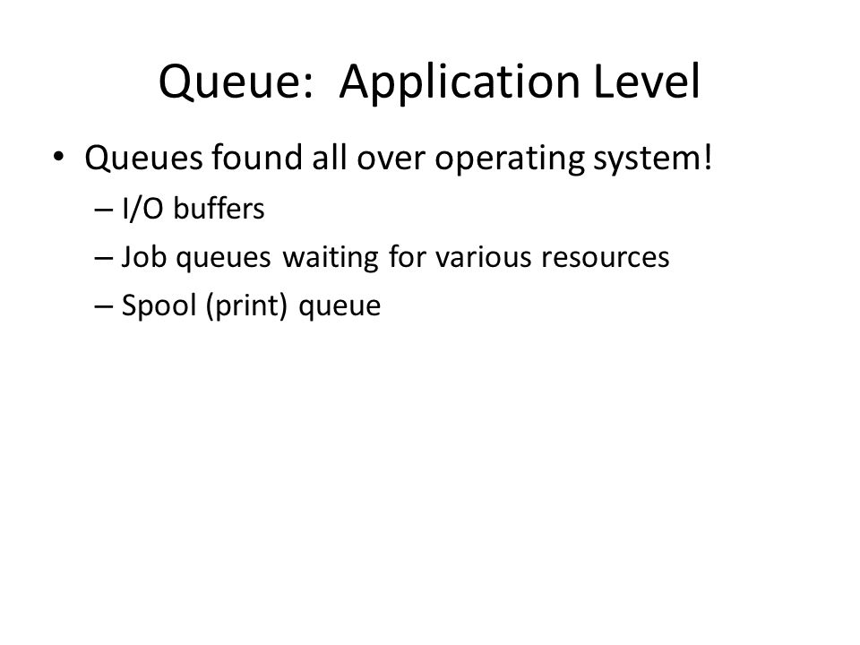 Queue: Application Level Queues found all over operating system.