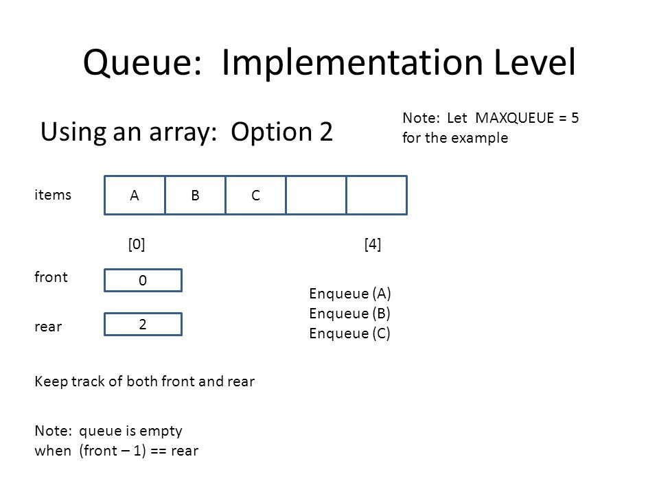 Queue: Implementation Level Using an array: Option 2 items [0][4] 2 ABC rear front 0 Note: Let MAXQUEUE = 5 for the example Keep track of both front and rear Note: queue is empty when (front – 1) == rear Enqueue (A) Enqueue (B) Enqueue (C)