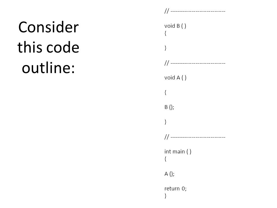 Consider this code outline: // ------------------------------ void B ( ) { } // ------------------------------ void A ( ) { B (); } // ------------------------------ int main ( ) { A (); return 0; }