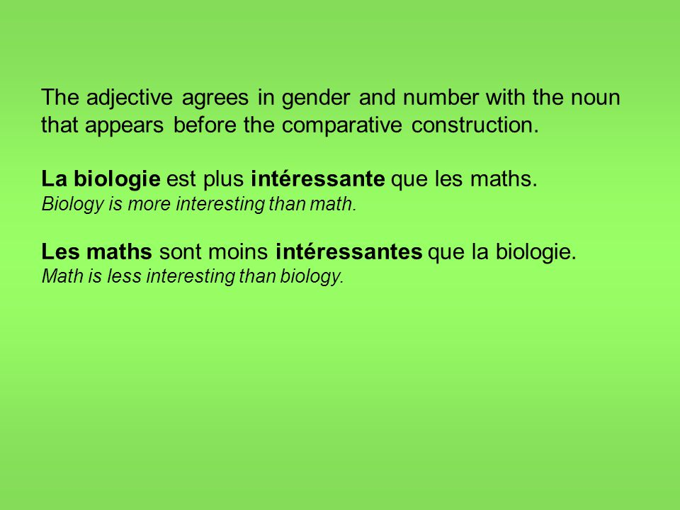The adjective agrees in gender and number with the noun that appears before the comparative construction. La biologie est plus intéressante que les ma