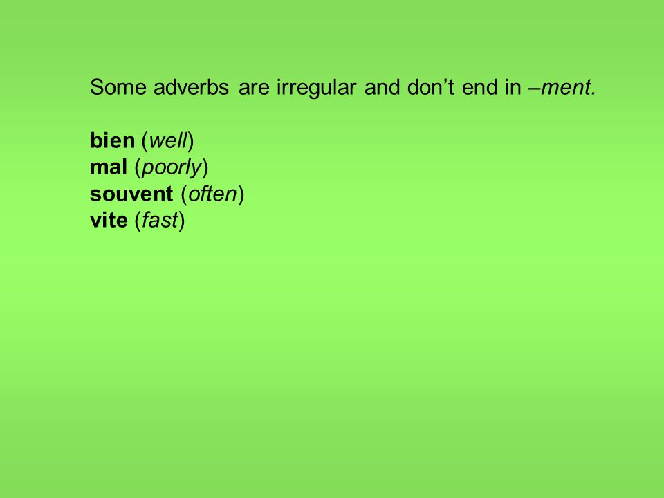 Some adverbs are irregular and don't end in –ment. bien (well) mal (poorly) souvent (often) vite (fast)