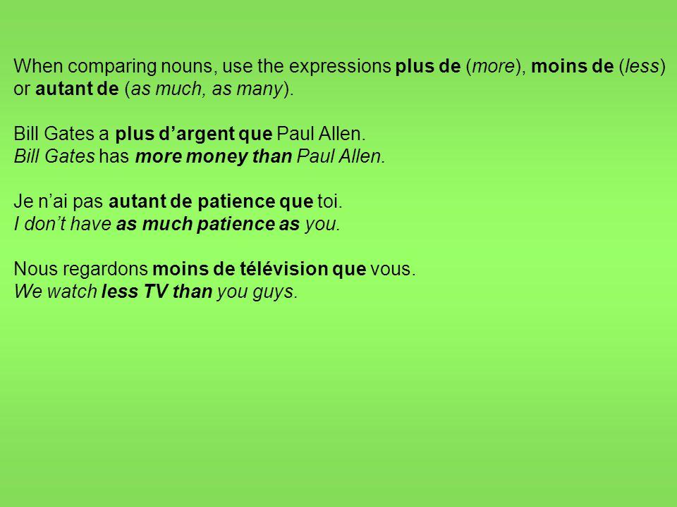 When comparing nouns, use the expressions plus de (more), moins de (less) or autant de (as much, as many).