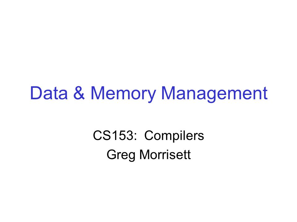 Data & Memory Management CS153: Compilers Greg Morrisett
