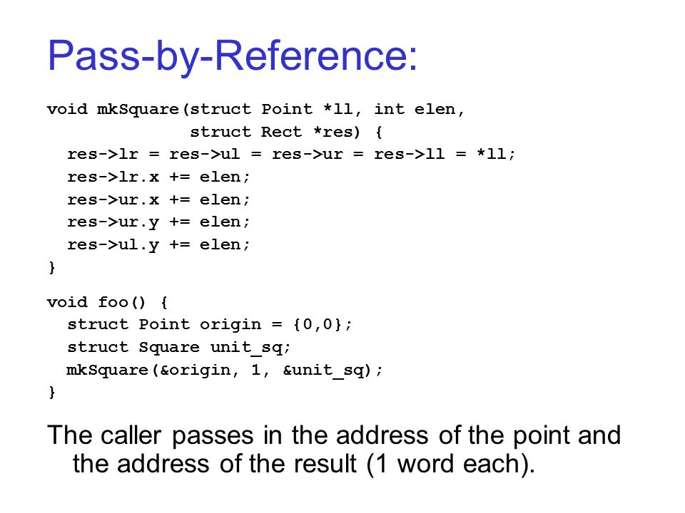 Pass-by-Reference: void mkSquare(struct Point *ll, int elen, struct Rect *res) { res->lr = res->ul = res->ur = res->ll = *ll; res->lr.x += elen; res->