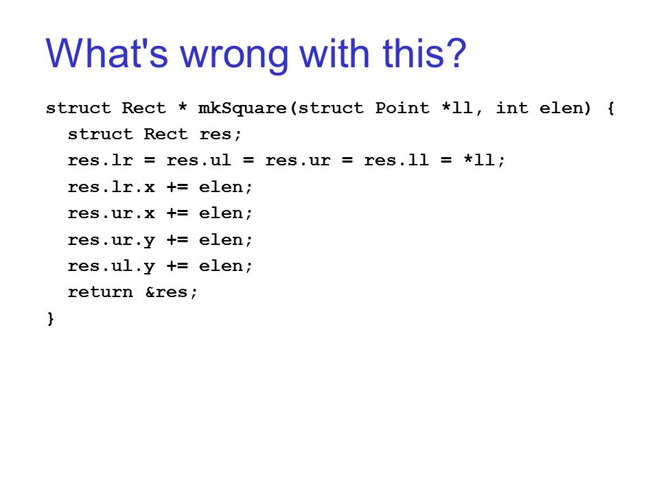 What's wrong with this? struct Rect * mkSquare(struct Point *ll, int elen) { struct Rect res; res.lr = res.ul = res.ur = res.ll = *ll; res.lr.x += ele