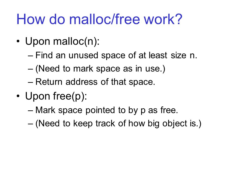 How do malloc/free work? Upon malloc(n): –Find an unused space of at least size n. –(Need to mark space as in use.) –Return address of that space. Upo