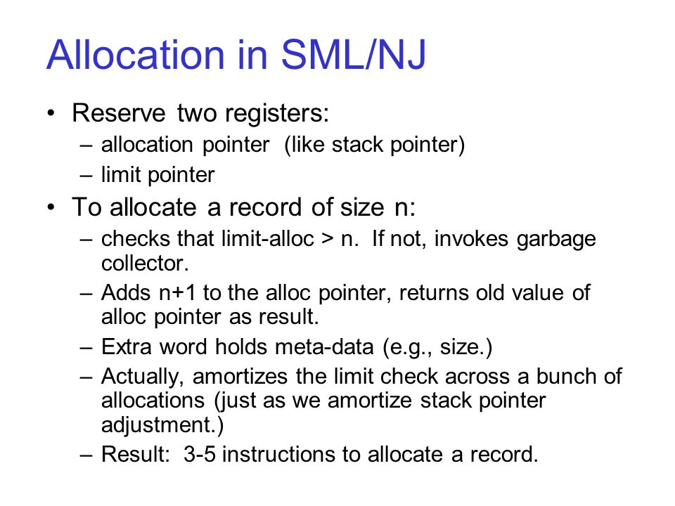 Allocation in SML/NJ Reserve two registers: –allocation pointer (like stack pointer) –limit pointer To allocate a record of size n: –checks that limit-alloc > n.