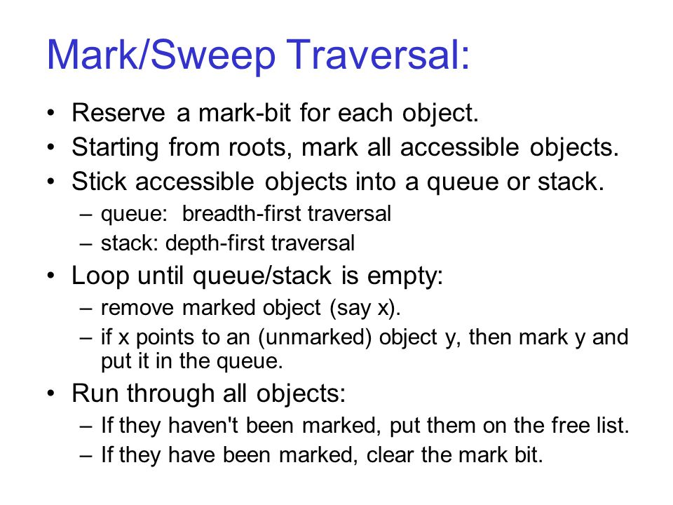 Mark/Sweep Traversal: Reserve a mark-bit for each object. Starting from roots, mark all accessible objects. Stick accessible objects into a queue or s