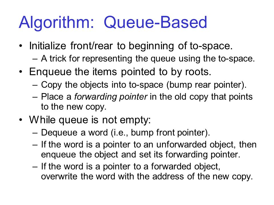 Algorithm: Queue-Based Initialize front/rear to beginning of to-space. –A trick for representing the queue using the to-space. Enqueue the items point