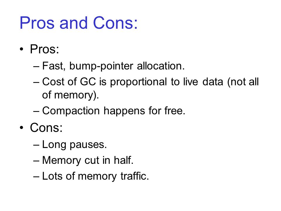 Pros and Cons: Pros: –Fast, bump-pointer allocation.