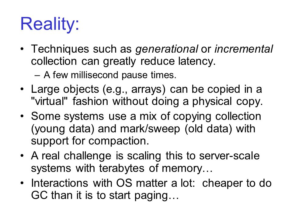 Reality: Techniques such as generational or incremental collection can greatly reduce latency. –A few millisecond pause times. Large objects (e.g., ar
