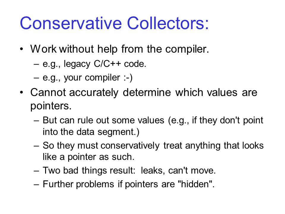 Conservative Collectors: Work without help from the compiler. –e.g., legacy C/C++ code. –e.g., your compiler :-) Cannot accurately determine which val