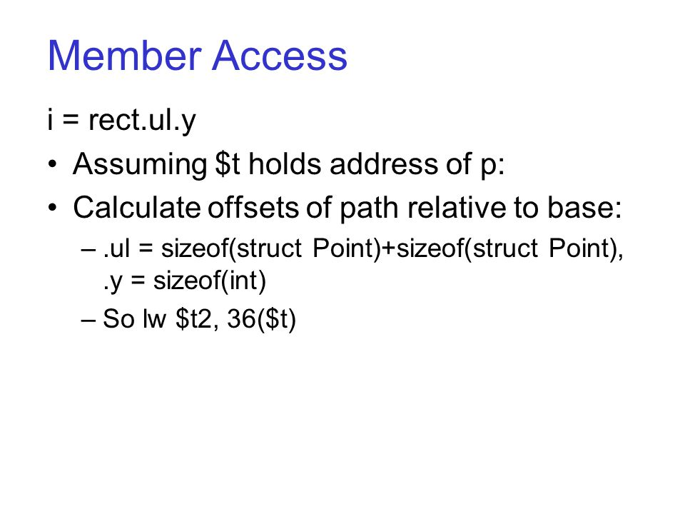 Member Access i = rect.ul.y Assuming $t holds address of p: Calculate offsets of path relative to base: –.ul = sizeof(struct Point)+sizeof(struct Point),.y = sizeof(int) –So lw $t2, 36($t)