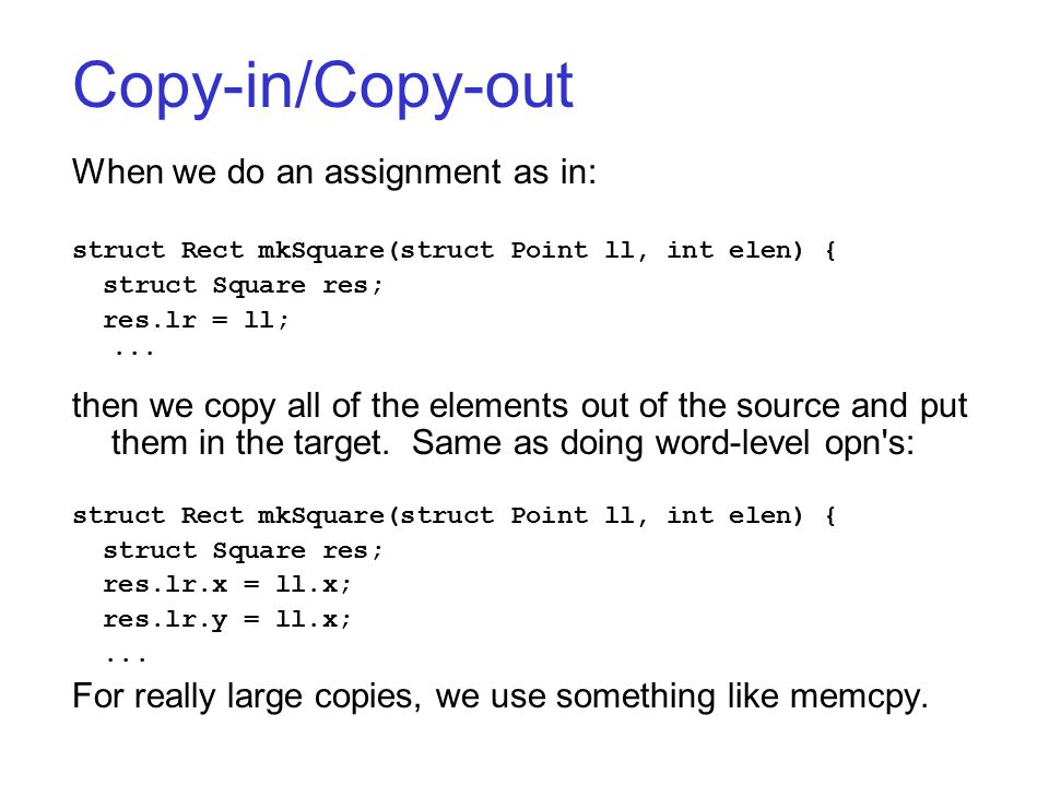 Copy-in/Copy-out When we do an assignment as in: struct Rect mkSquare(struct Point ll, int elen) { struct Square res; res.lr = ll;... then we copy all