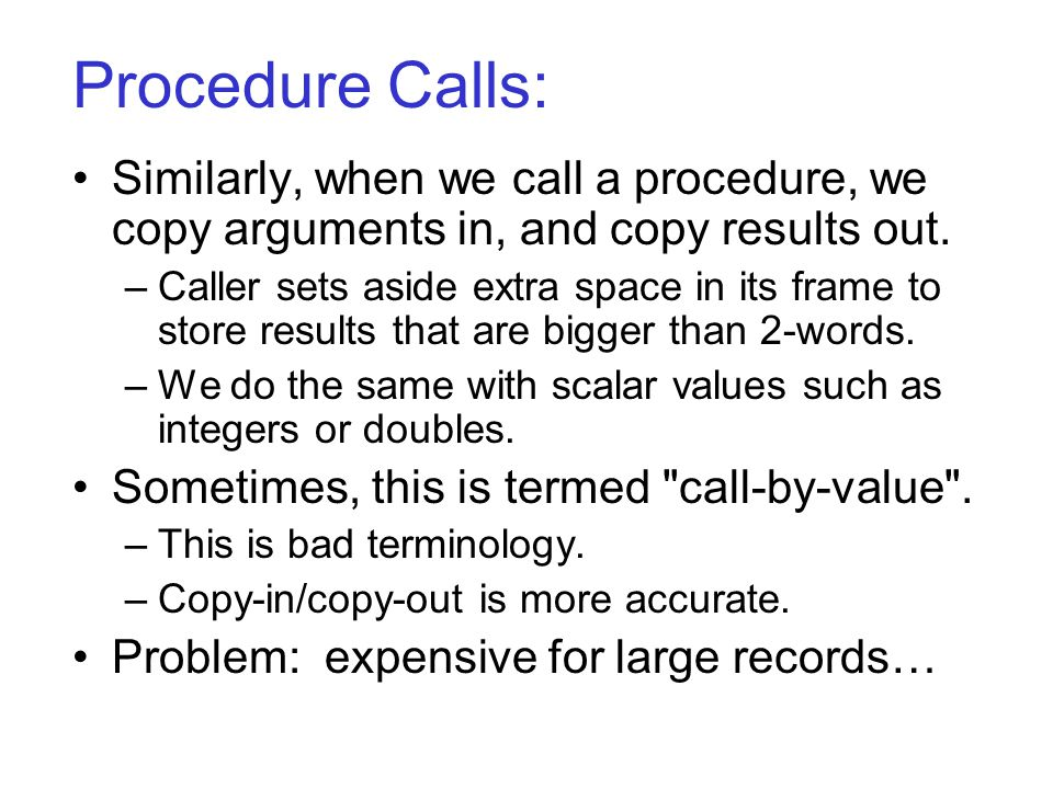 Procedure Calls: Similarly, when we call a procedure, we copy arguments in, and copy results out. –Caller sets aside extra space in its frame to store