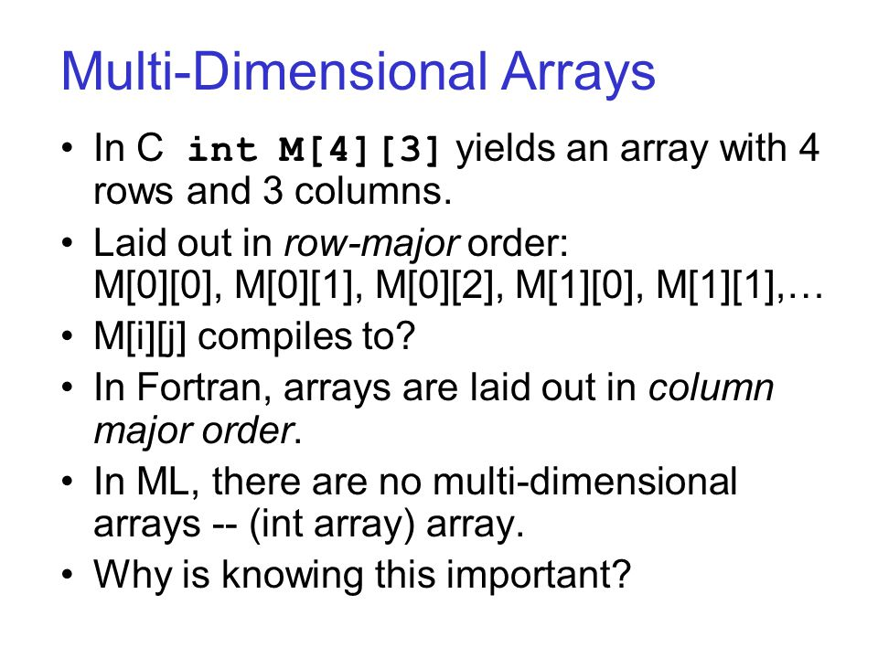 Multi-Dimensional Arrays In C int M[4][3] yields an array with 4 rows and 3 columns. Laid out in row-major order: M[0][0], M[0][1], M[0][2], M[1][0],