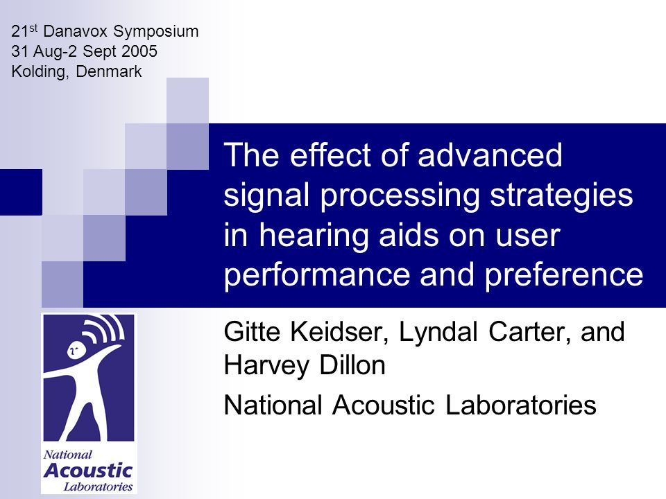 The effect of advanced signal processing strategies in hearing aids on user performance and preference Gitte Keidser, Lyndal Carter, and Harvey Dillon National Acoustic Laboratories 21 st Danavox Symposium 31 Aug-2 Sept 2005 Kolding, Denmark
