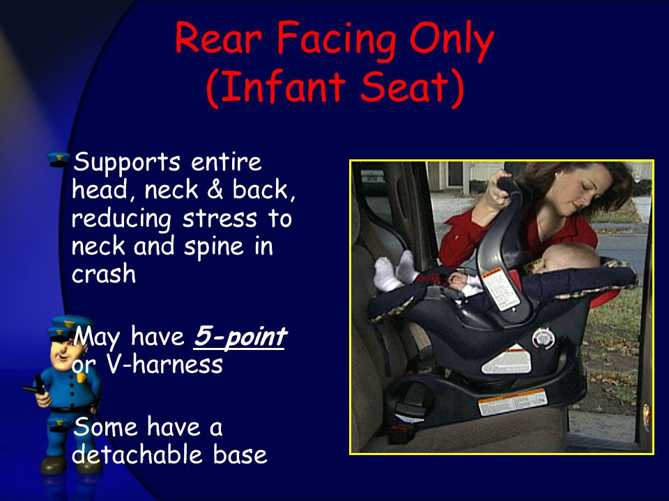 Rear Facing Only (Infant Seat) Supports entire head, neck & back, reducing stress to neck and spine in crash May have 5-point or V-harness Some have a
