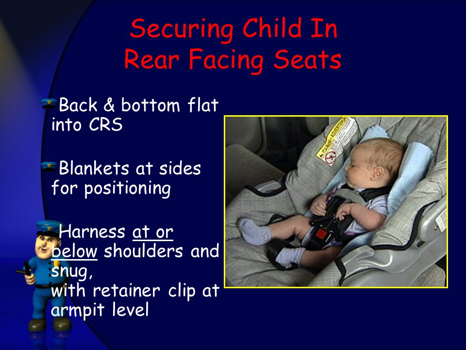 Securing Child In Rear Facing Seats Back & bottom flat into CRS Blankets at sides for positioning Harness at or below shoulders and snug, with retainer clip at armpit level