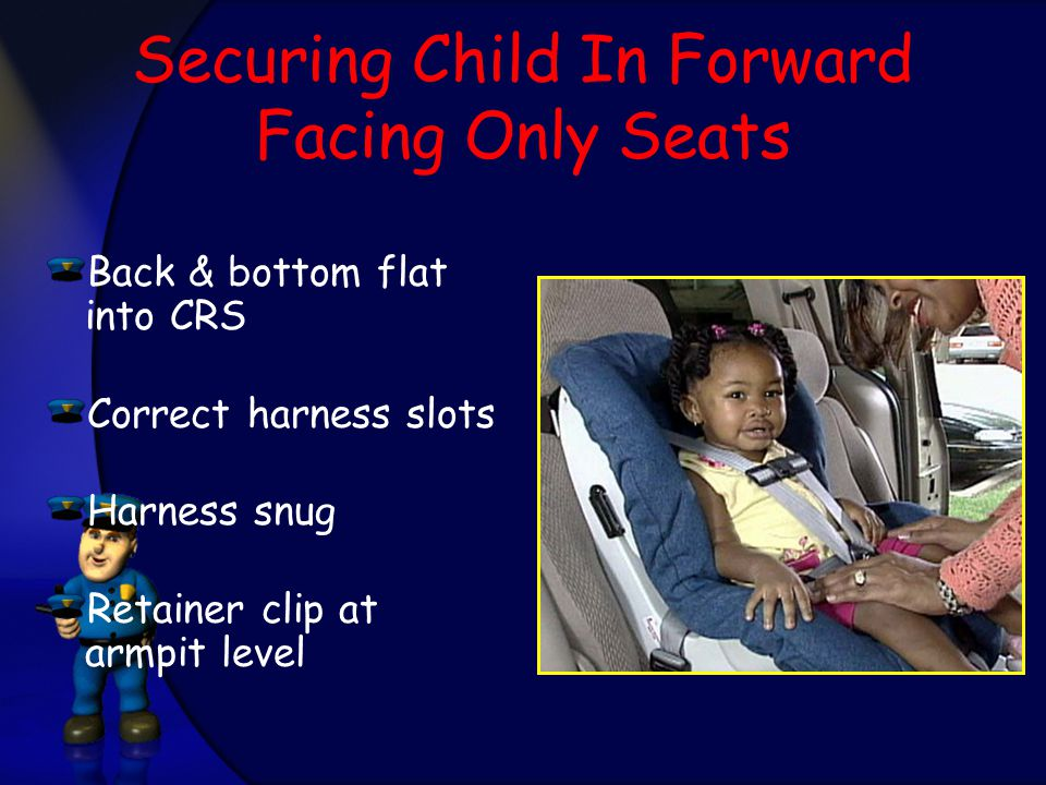 Securing Child In Forward Facing Only Seats Back & bottom flat into CRS Correct harness slots Harness snug Retainer clip at armpit level