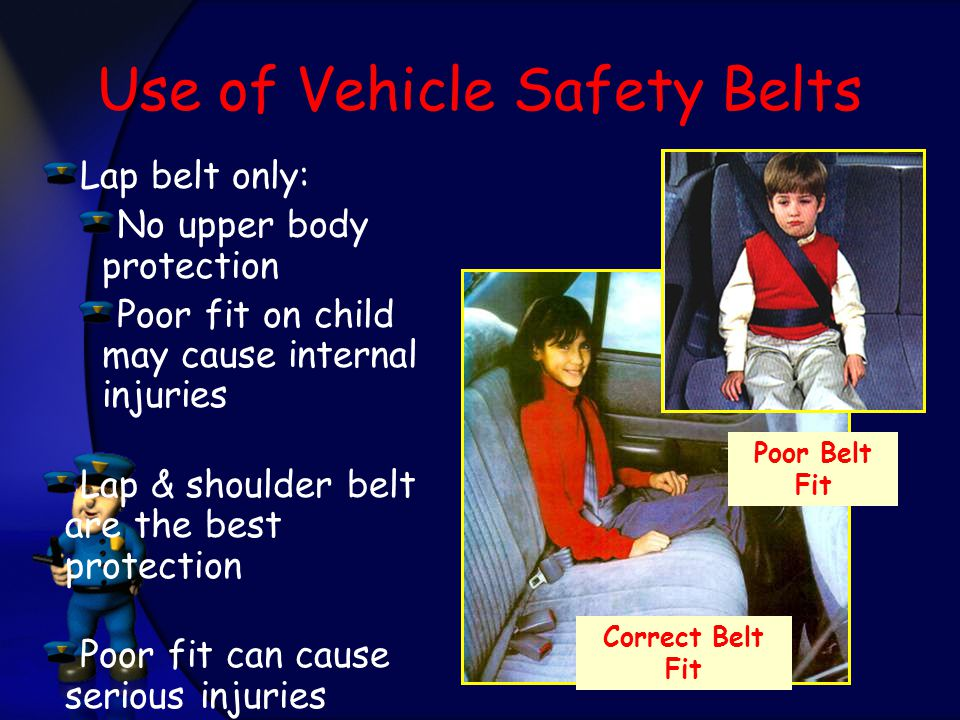 Use of Vehicle Safety Belts Lap belt only: No upper body protection Poor fit on child may cause internal injuries Lap & shoulder belt are the best protection Poor fit can cause serious injuries Poor Belt Fit Correct Belt Fit