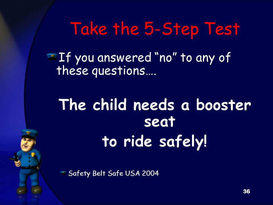 """Take the 5-Step Test If you answered """"no"""" to any of these questions…. The child needs a booster seat to ride safely! Safety Belt Safe USA 2004 36"""