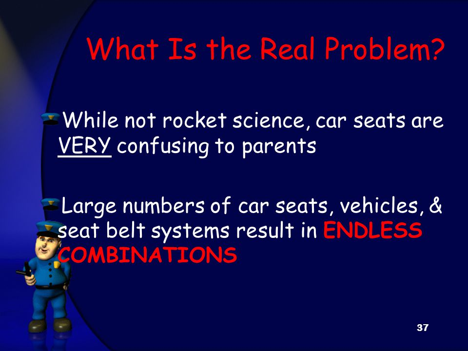 What Is the Real Problem? While not rocket science, car seats are VERY confusing to parents Large numbers of car seats, vehicles, & seat belt systems