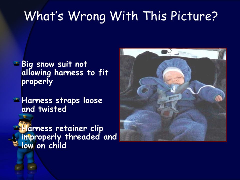 Big snow suit not allowing harness to fit properly Harness straps loose and twisted Harness retainer clip improperly threaded and low on child What's Wrong With This Picture?