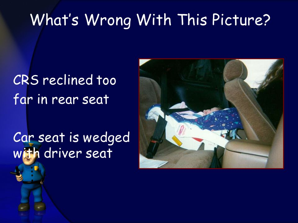CRS reclined too far in rear seat Car seat is wedged with driver seat What's Wrong With This Picture