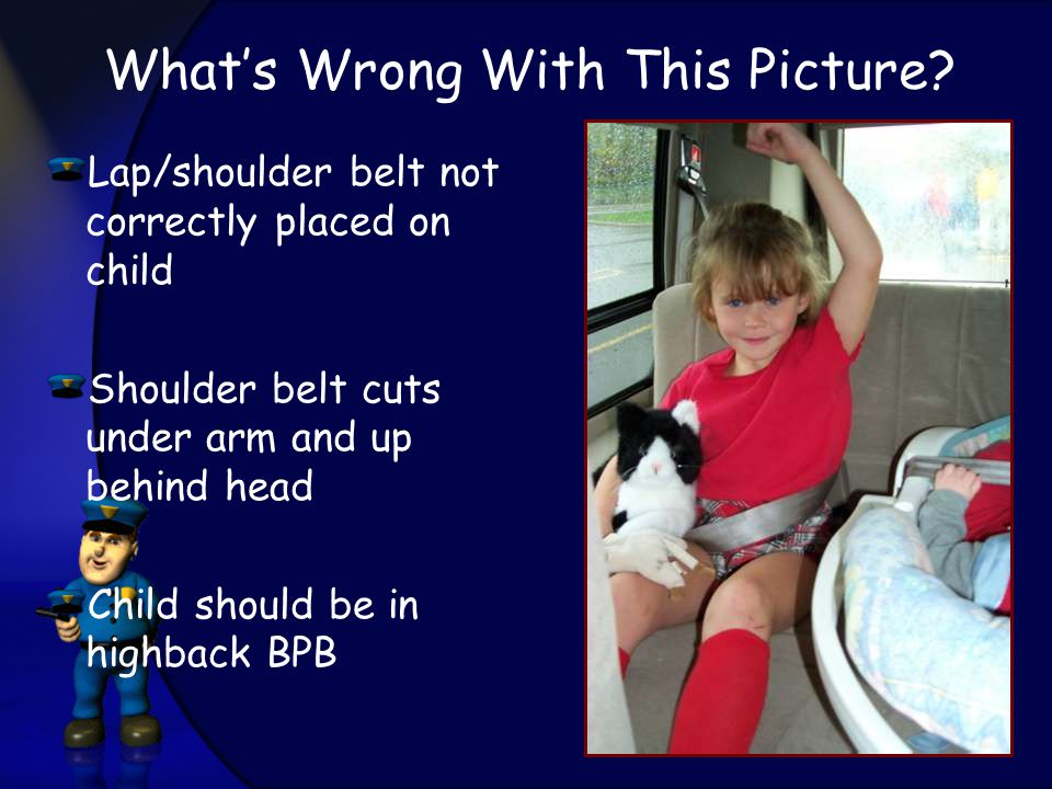 Lap/shoulder belt not correctly placed on child Shoulder belt cuts under arm and up behind head Child should be in highback BPB What's Wrong With This Picture