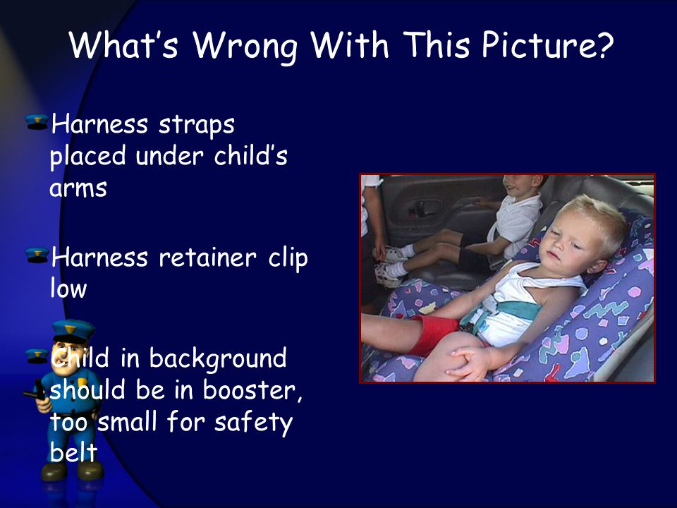 Harness straps placed under child's arms Harness retainer clip low Child in background should be in booster, too small for safety belt What's Wrong With This Picture?