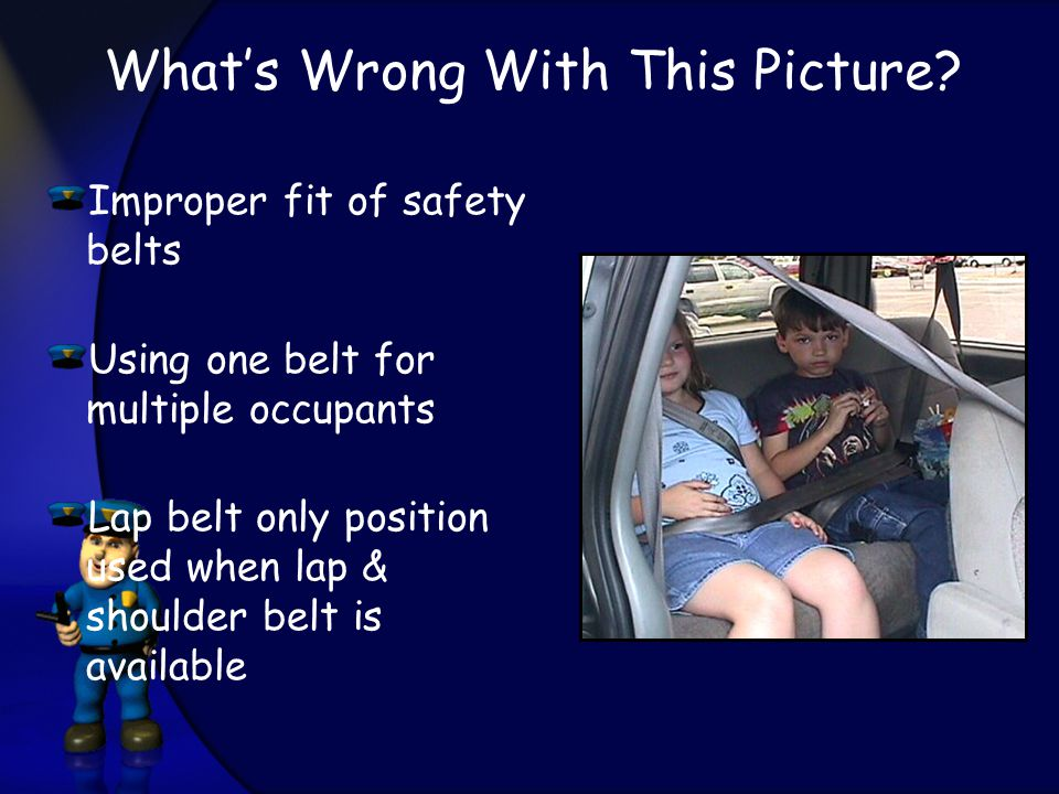 Improper fit of safety belts Using one belt for multiple occupants Lap belt only position used when lap & shoulder belt is available What's Wrong With This Picture